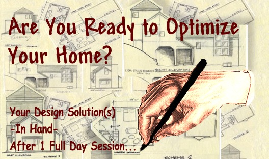 ARE YOU READY TO OPTIMIZE YOUR HOME?  Your Design Solution(s) -In Hand- After 1 Full Day Session!